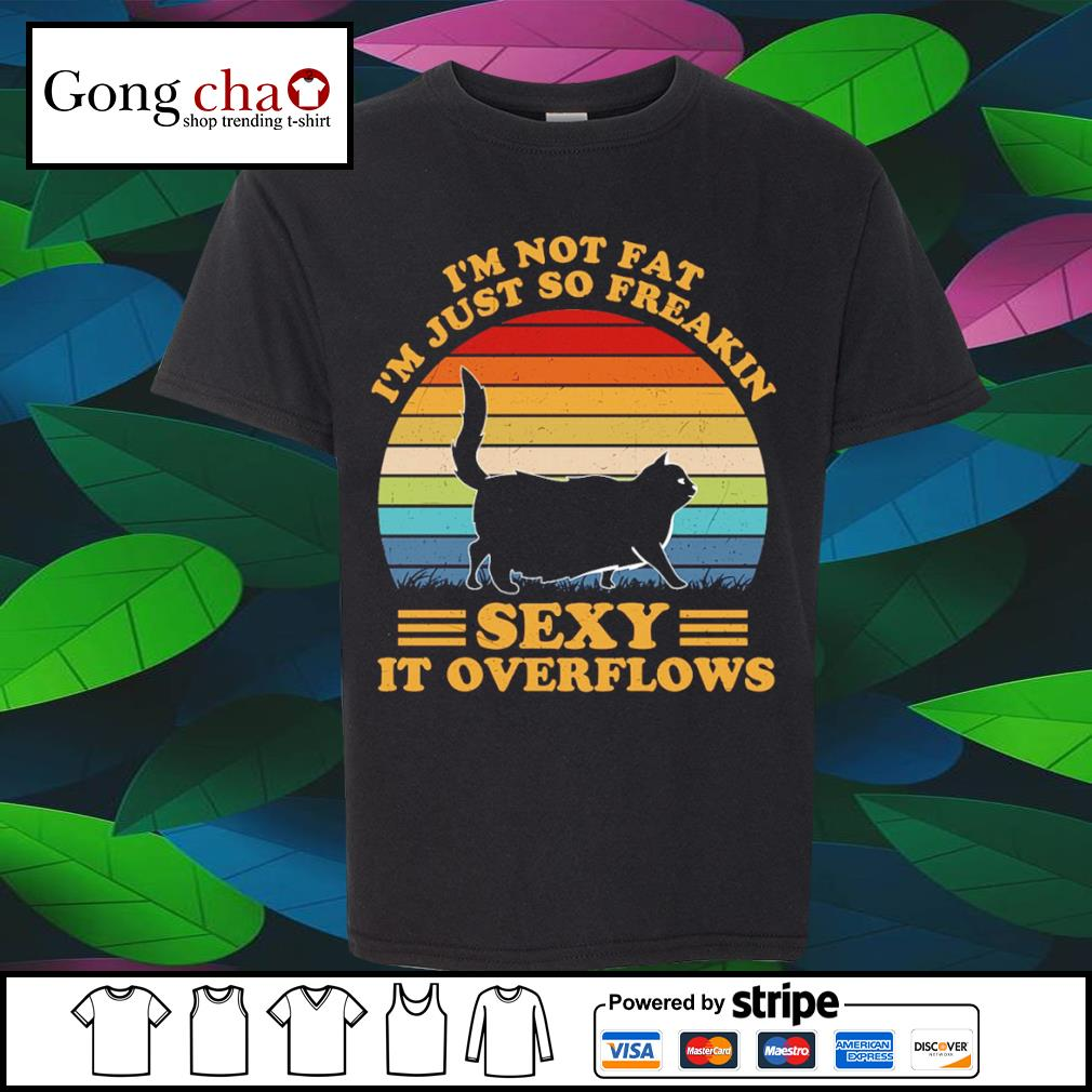 Black cat I'm not fat I'm just so freakin sexy it overflows vintage shirt