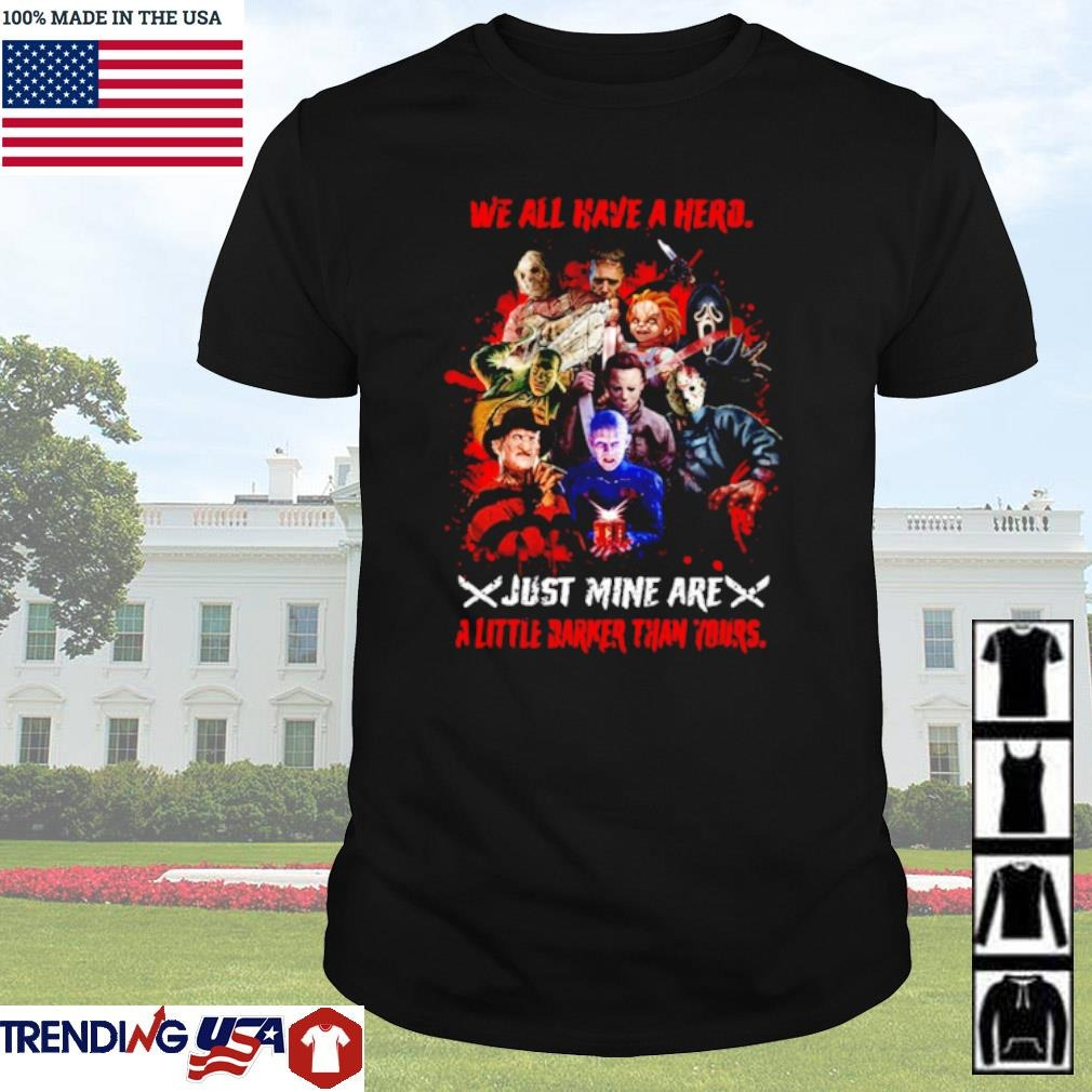 Horror characters We all have a hero just mine are a little darker than yours shirt
