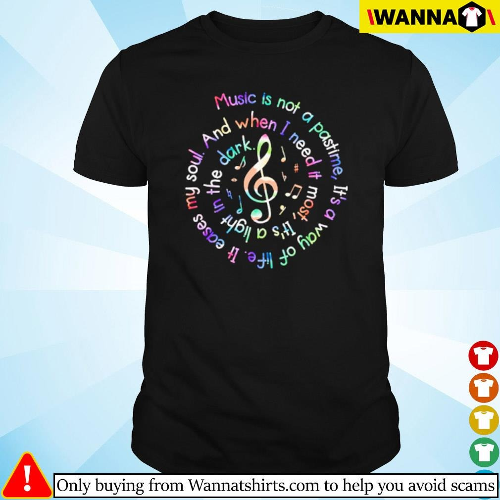 Music is not a pastime and when I need it most it's a light in the dark shirt