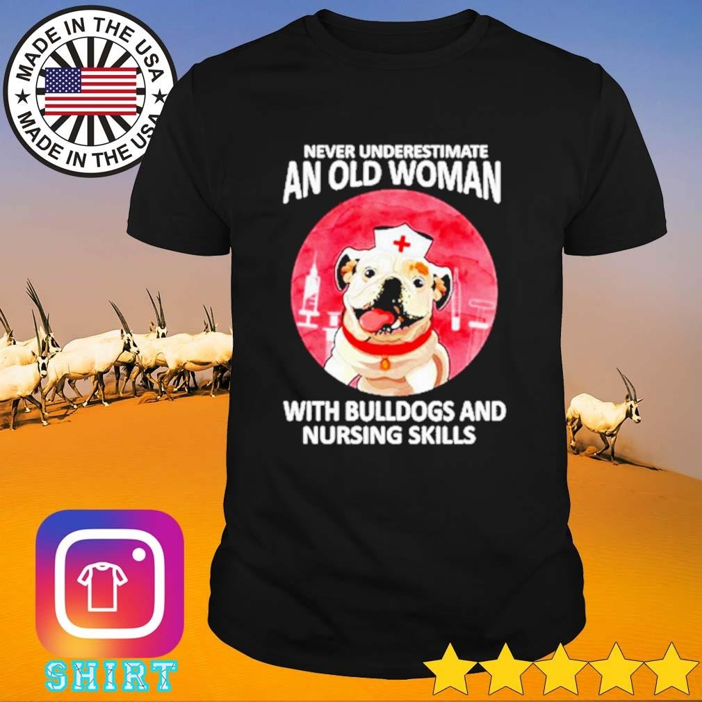 Never underestimate an old woman with bulldogs and nursing skills shirt