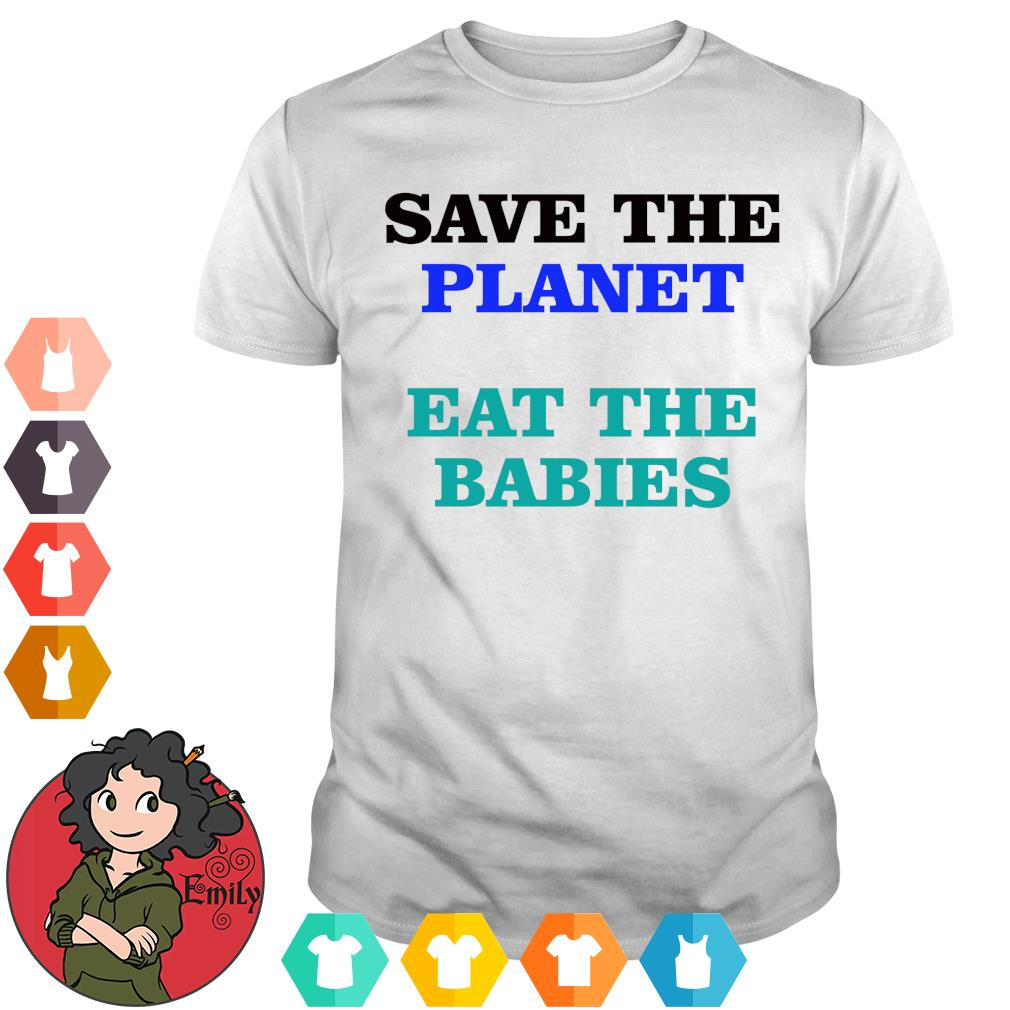 Save the planet eat the babies s Shirt