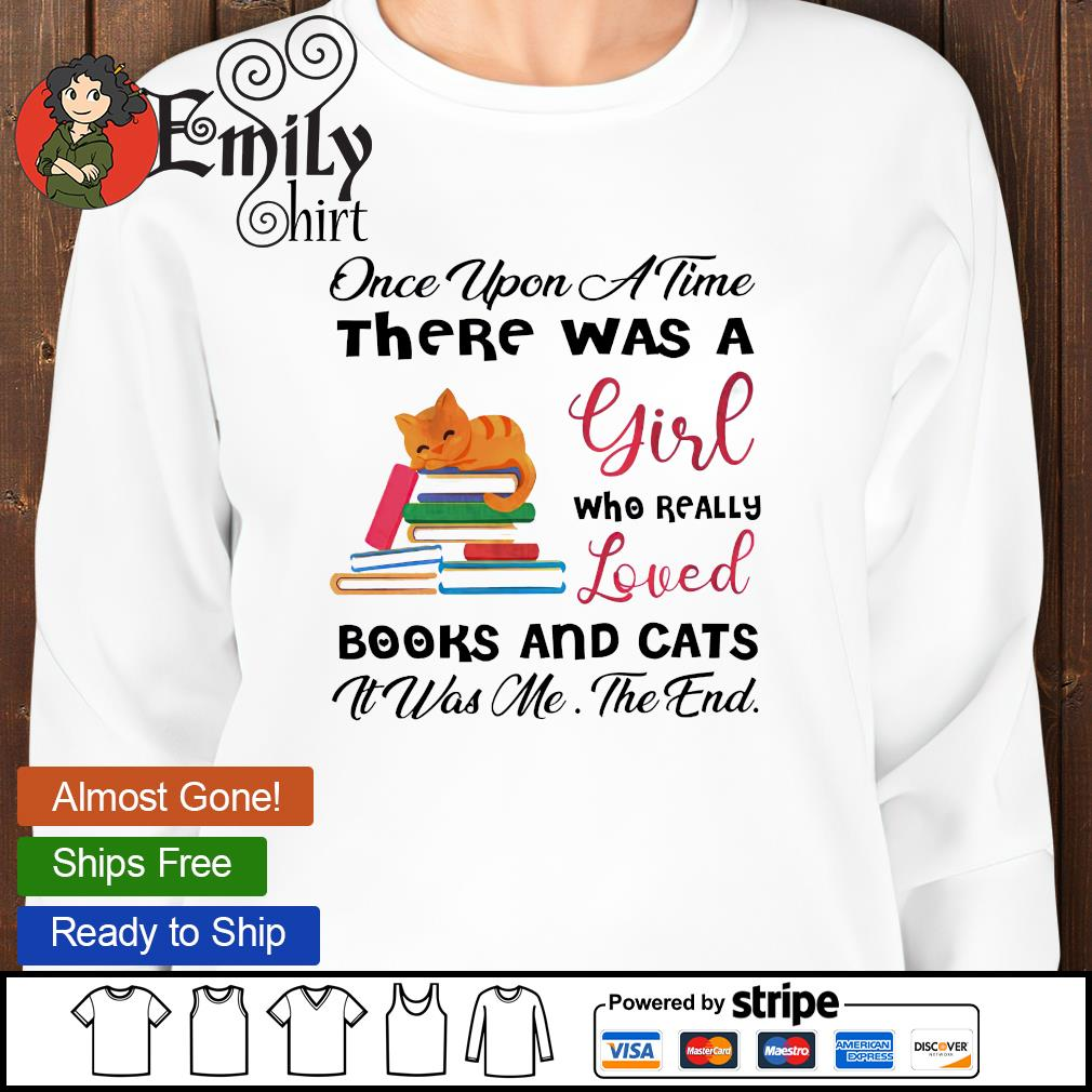 Once upon a time there was a girl who really loved books and cats it was me the end sweatshirt